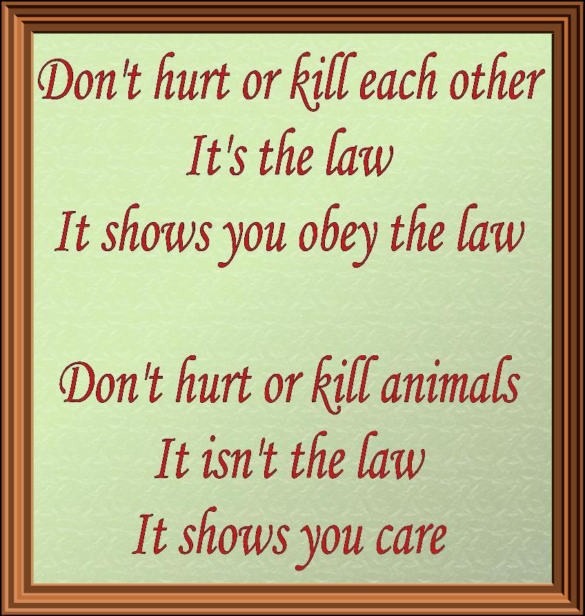 Don't hurt or kill each other. It's the law. It shows you obey the law. Don't hurt or kill animals. It isn't the law. It shows you care.